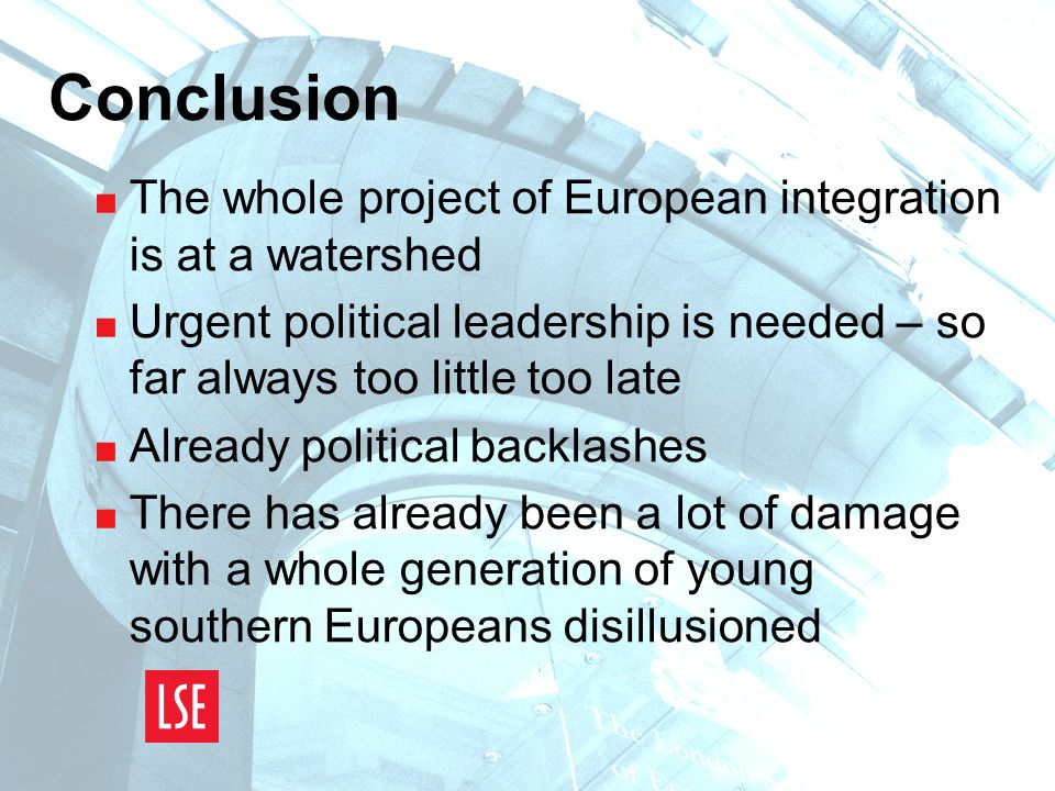 Conclusion  The whole project of European integration is at a watershed  Urgent political leadership is needed – so far always too little too late  Already political backlashes  There has already been a lot of damage with a whole generation of young southern Europeans disillusioned