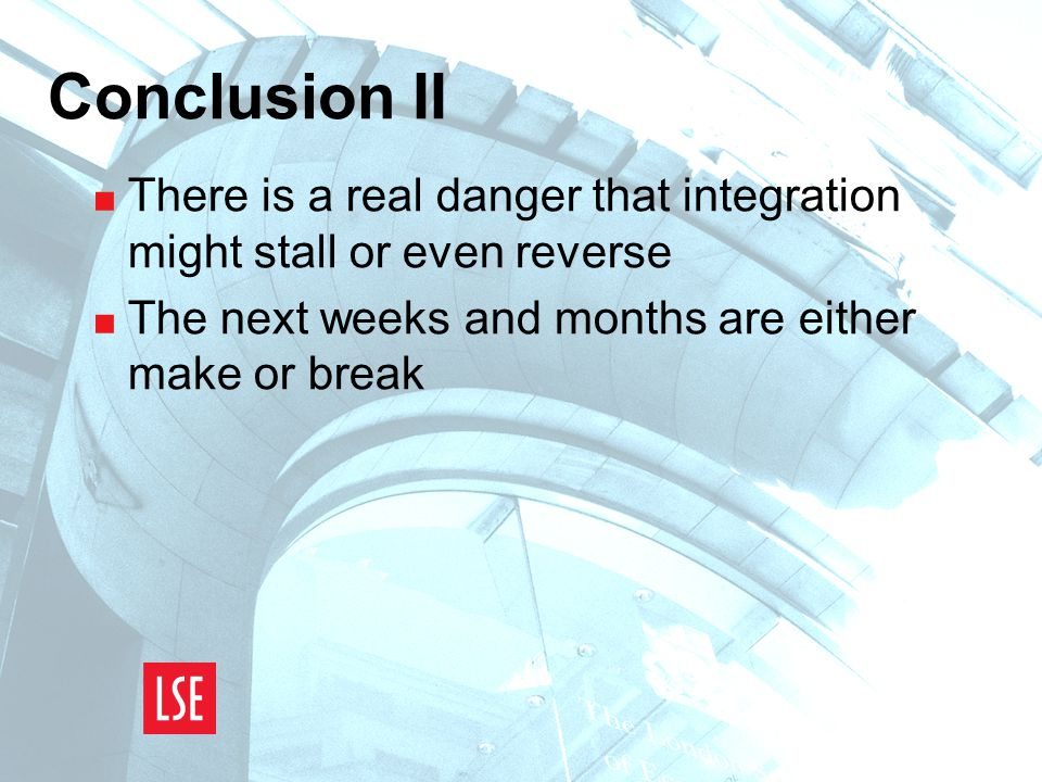 Conclusion II  There is a real danger that integration might stall or even reverse  The next weeks and months are either make or break