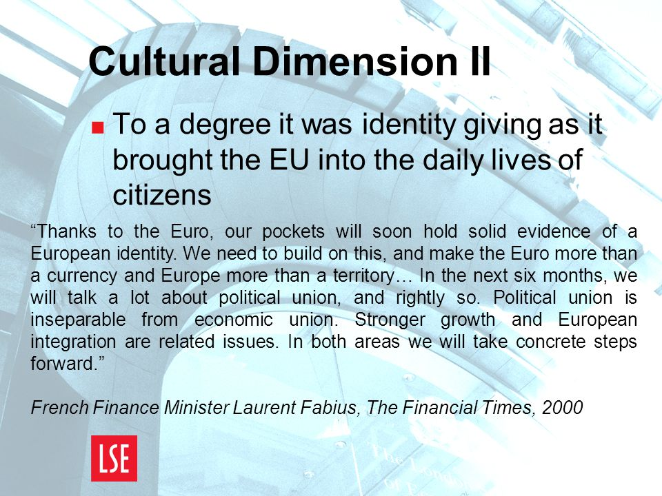 Cultural Dimension II  To a degree it was identity giving as it brought the EU into the daily lives of citizens Thanks to the Euro, our pockets will soon hold solid evidence of a European identity.