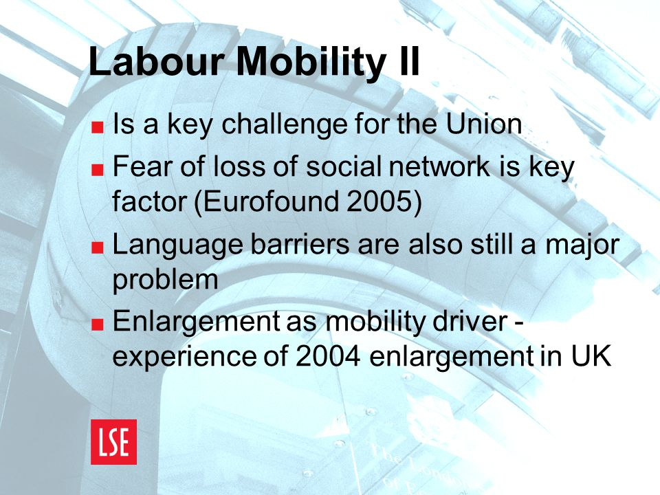 Labour Mobility II  Is a key challenge for the Union  Fear of loss of social network is key factor (Eurofound 2005)  Language barriers are also still a major problem  Enlargement as mobility driver - experience of 2004 enlargement in UK