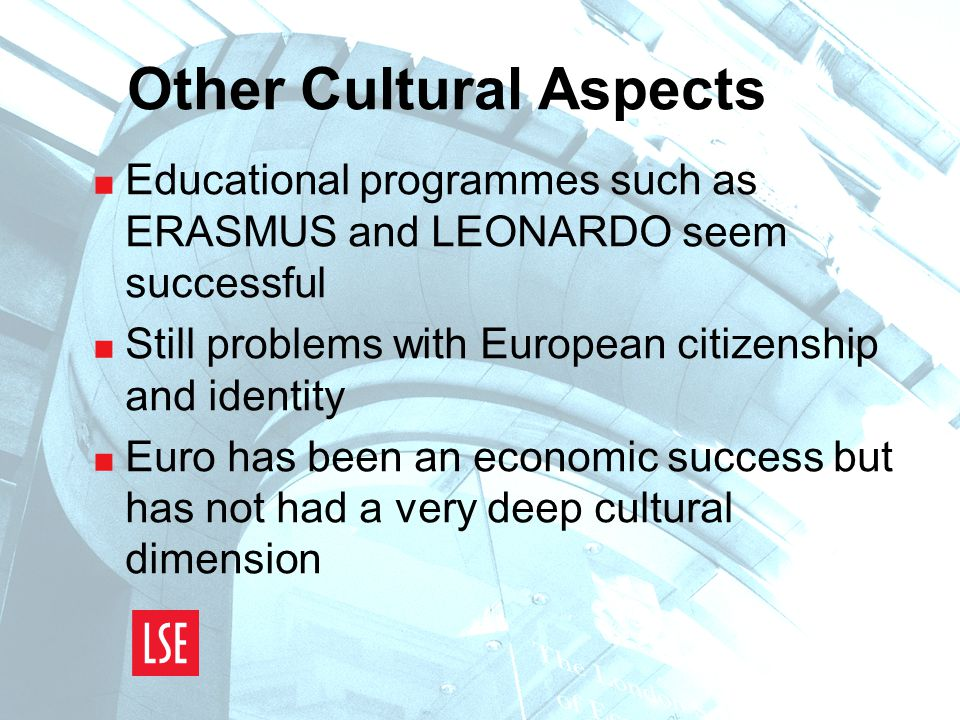 Other Cultural Aspects  Educational programmes such as ERASMUS and LEONARDO seem successful  Still problems with European citizenship and identity  Euro has been an economic success but has not had a very deep cultural dimension