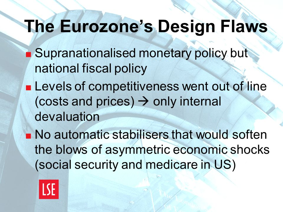 The Eurozone's Design Flaws  Supranationalised monetary policy but national fiscal policy  Levels of competitiveness went out of line (costs and prices)  only internal devaluation  No automatic stabilisers that would soften the blows of asymmetric economic shocks (social security and medicare in US)
