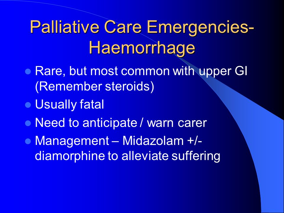 Palliative Care Emergencies- Haemorrhage Rare, but most common with upper GI (Remember steroids) Usually fatal Need to anticipate / warn carer Management – Midazolam +/- diamorphine to alleviate suffering