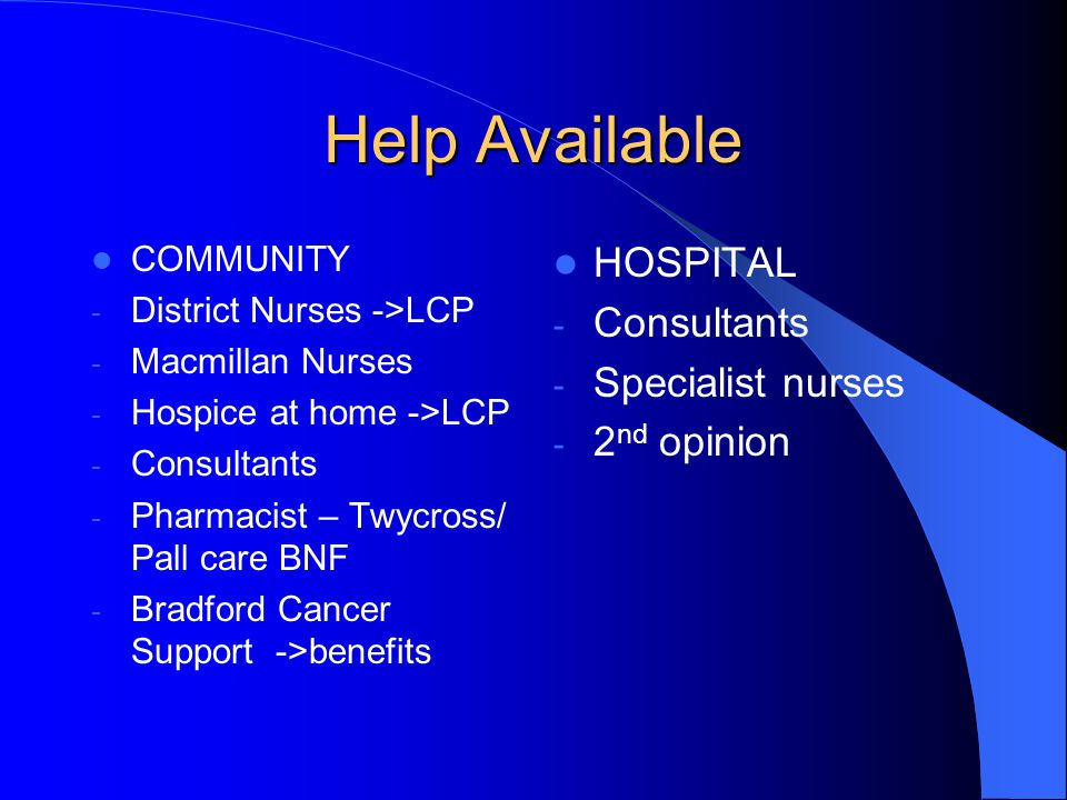 Help Available COMMUNITY - District Nurses ->LCP - Macmillan Nurses - Hospice at home ->LCP - Consultants - Pharmacist – Twycross/ Pall care BNF - Bradford Cancer Support ->benefits HOSPITAL - Consultants - Specialist nurses - 2 nd opinion