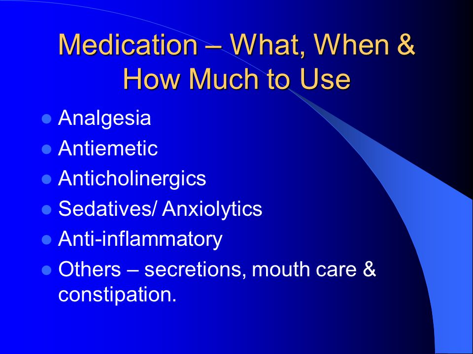 Medication – What, When & How Much to Use Analgesia Antiemetic Anticholinergics Sedatives/ Anxiolytics Anti-inflammatory Others – secretions, mouth care & constipation.