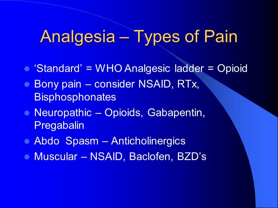 Analgesia – Types of Pain 'Standard' = WHO Analgesic ladder = Opioid Bony pain – consider NSAID, RTx, Bisphosphonates Neuropathic – Opioids, Gabapenti