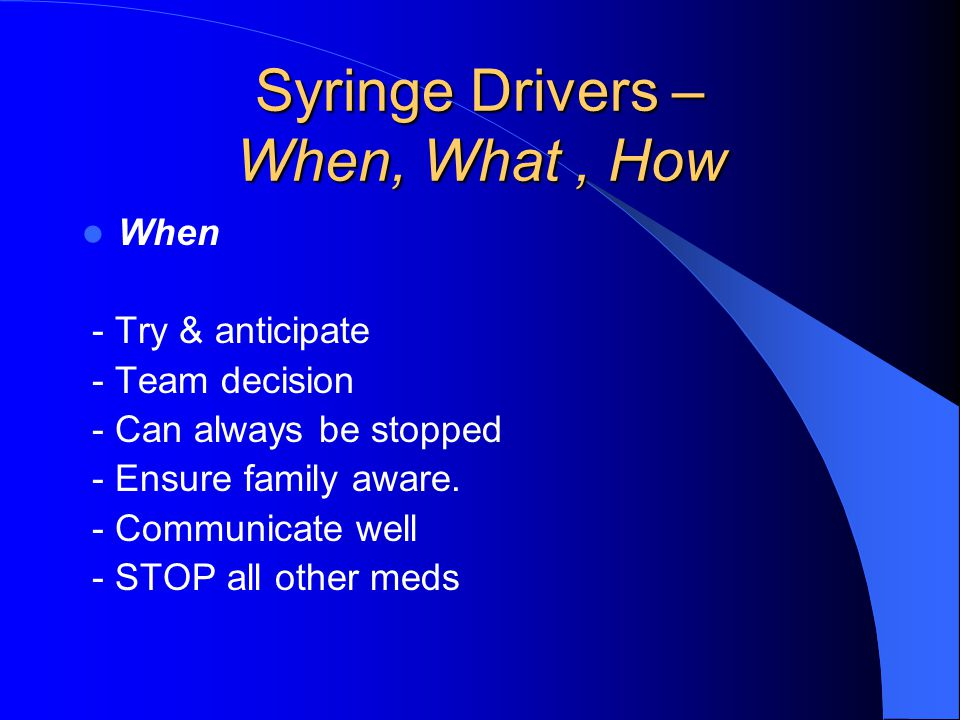 Syringe Drivers – When, What, How When - Try & anticipate - Team decision - Can always be stopped - Ensure family aware.