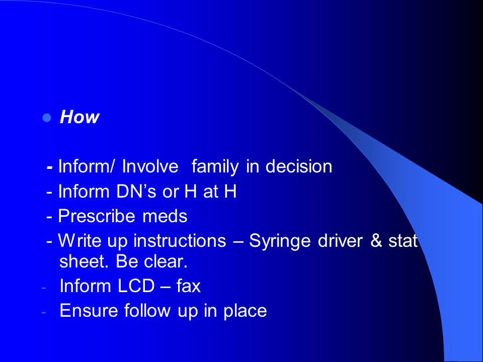 How - Inform/ Involve family in decision - Inform DN's or H at H - Prescribe meds - Write up instructions – Syringe driver & stat sheet. Be clear. - I