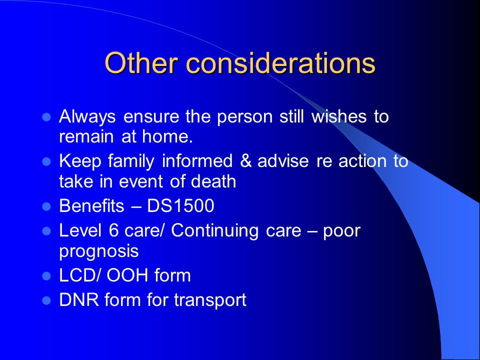 Other considerations Always ensure the person still wishes to remain at home. Keep family informed & advise re action to take in event of death Benefi