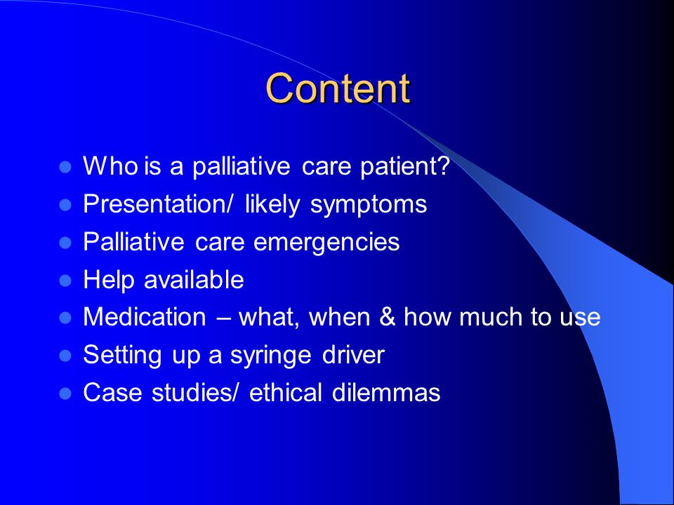 Content Who is a palliative care patient? Presentation/ likely symptoms Palliative care emergencies Help available Medication – what, when & how much