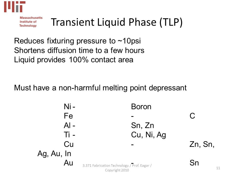 Transient Liquid Phase (TLP) 3.371 Fabrication Technology / Prof. Eagar / Copyright 2010 11 Reduces fixturing pressure to ~10psi Shortens diffusion ti