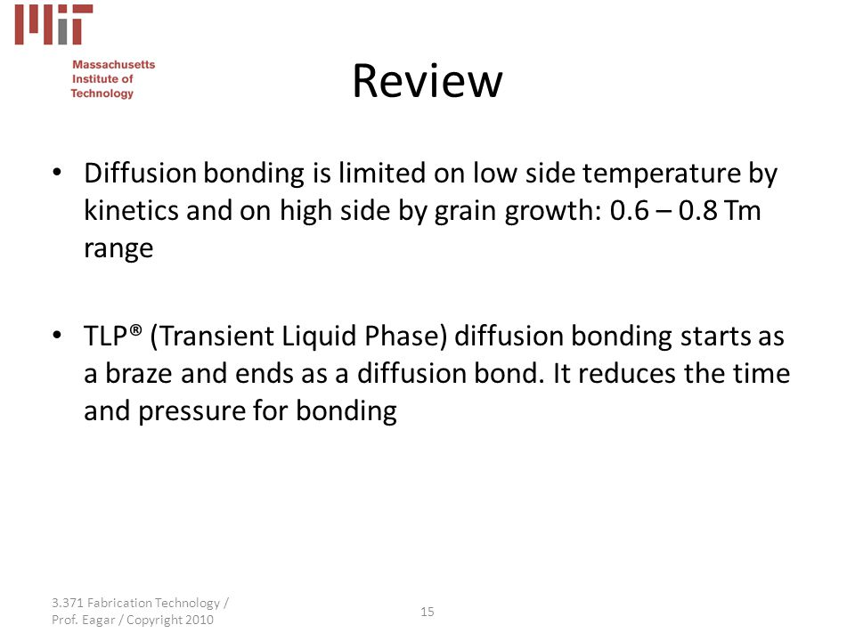 3.371 Fabrication Technology / Prof. Eagar / Copyright 2010 15 Review Diffusion bonding is limited on low side temperature by kinetics and on high sid