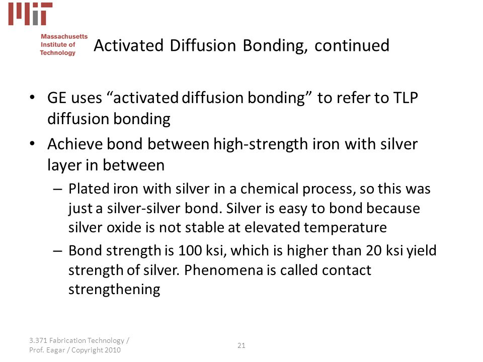 """3.371 Fabrication Technology / Prof. Eagar / Copyright 2010 21 Activated Diffusion Bonding, continued GE uses """"activated diffusion bonding"""" to refer t"""