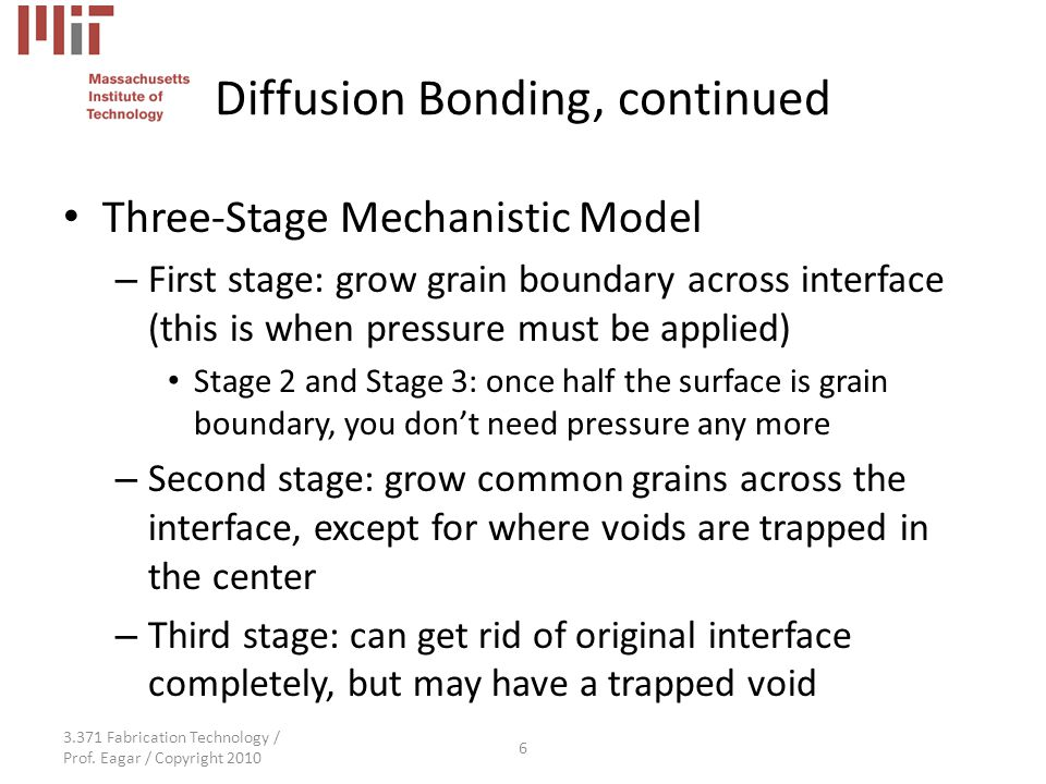 3.371 Fabrication Technology / Prof. Eagar / Copyright 2010 6 Diffusion Bonding, continued Three-Stage Mechanistic Model – First stage: grow grain bou