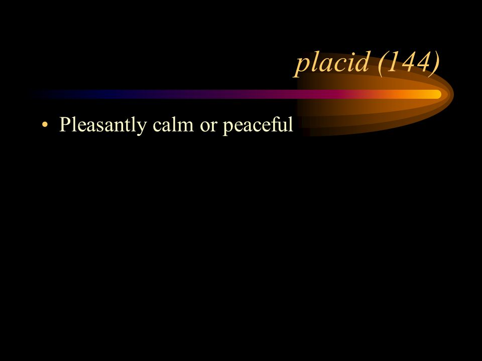placid (144) Pleasantly calm or peaceful