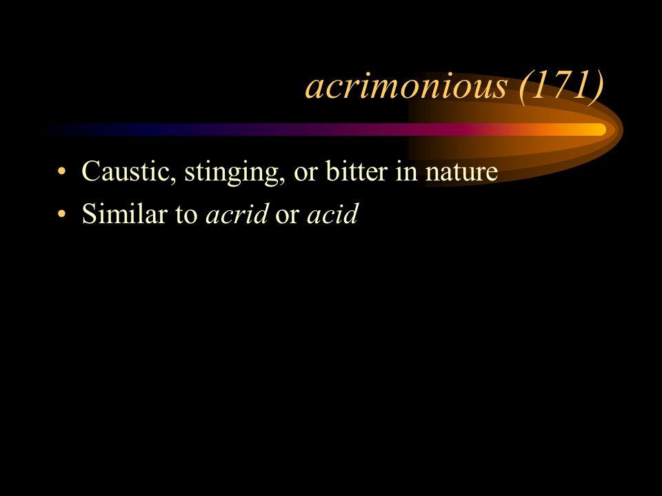 acrimonious (171) Caustic, stinging, or bitter in nature Similar to acrid or acid