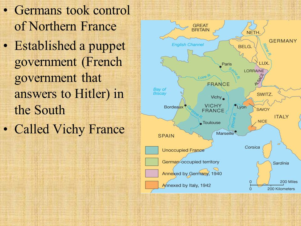 Germans took control of Northern France Established a puppet government (French government that answers to Hitler) in the South Called Vichy France