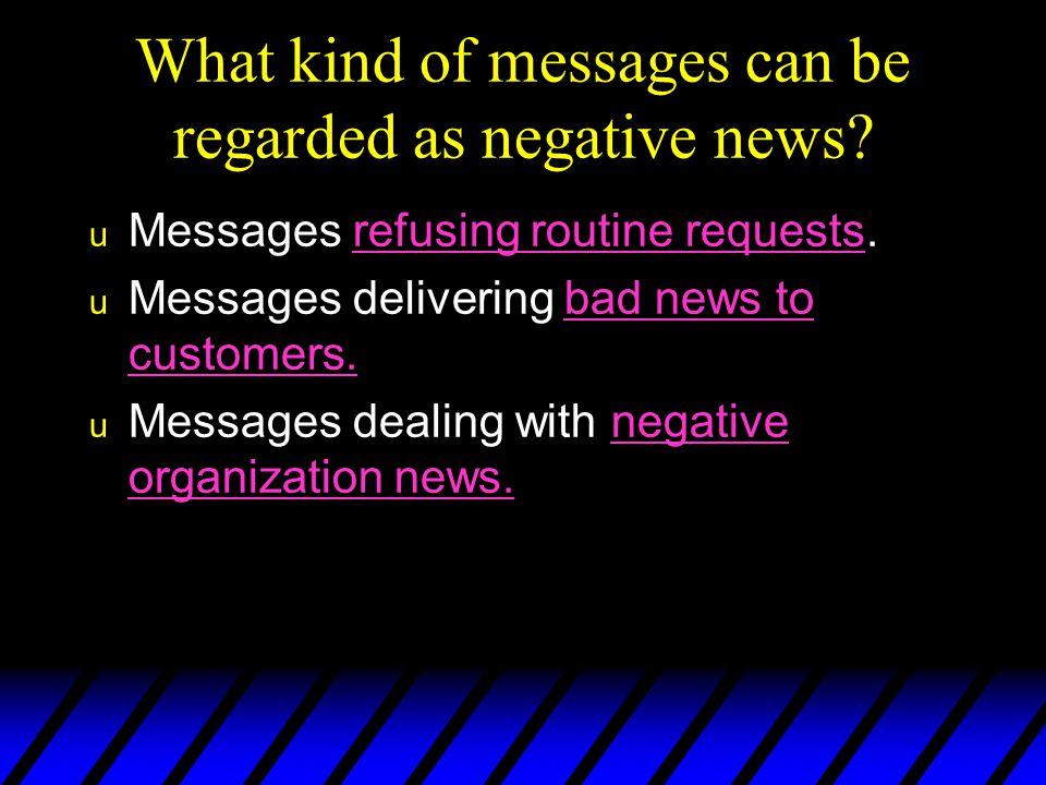 Goals in Communicating Bad News u To make the reader understand and accept the bad news  To promote and maintain a good image of the writer and the writer ' s organization u To make the message so clear that additional correspondence is unnecessary u To avoid legal liability Acceptance Positive image Message clarity Protection
