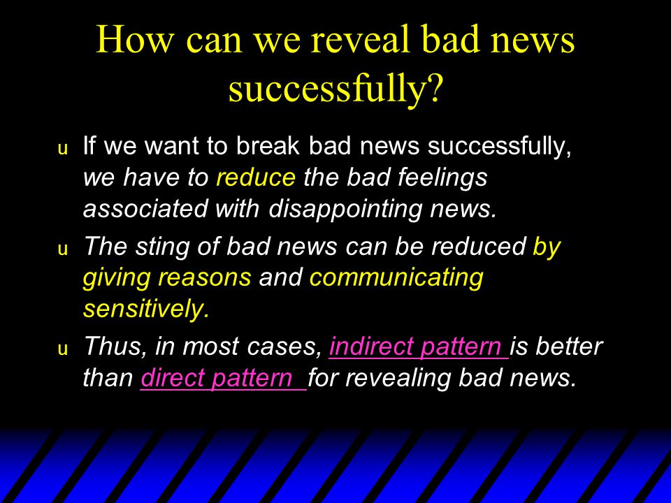 The 4-part Indirect Pattern  – a neutral or positive opening that does not reveal the bad news  – an explanation of the causes for the bad news  – a clear but understated( 轻描 淡写的 ) announcement of the bad news that may include an alternative or compromise  – a personalizing, fo rward- looking, pleasant statement Buffer Reasons Bad News Close