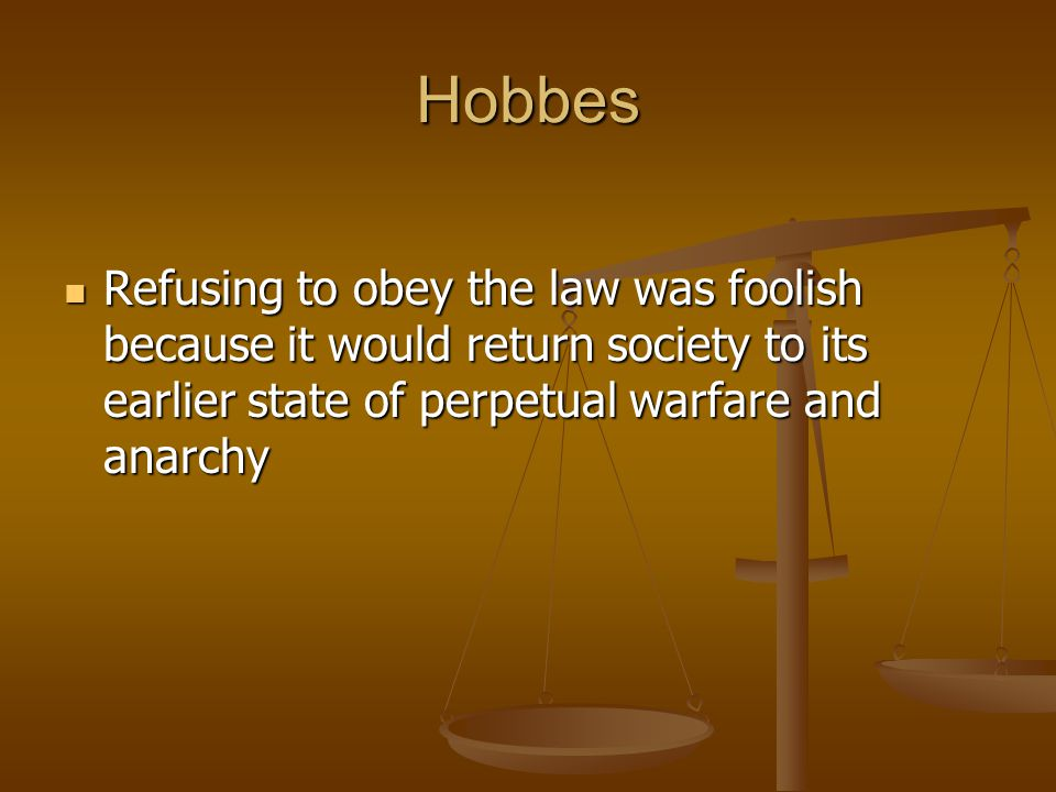 Hobbes Refusing to obey the law was foolish because it would return society to its earlier state of perpetual warfare and anarchy Refusing to obey the