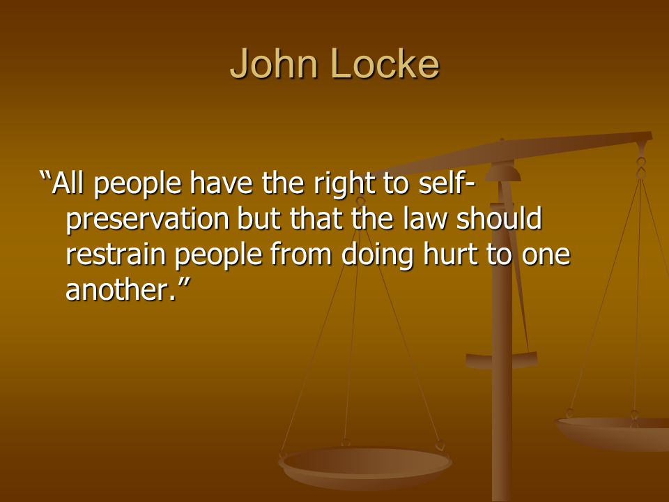 """John Locke """"All people have the right to self- preservation but that the law should restrain people from doing hurt to one another."""""""