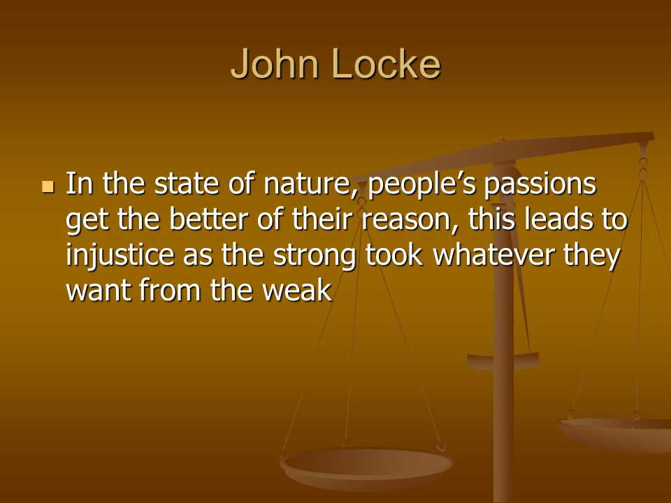 John Locke In the state of nature, people's passions get the better of their reason, this leads to injustice as the strong took whatever they want fro