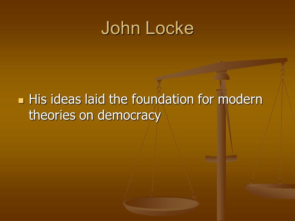 John Locke His ideas laid the foundation for modern theories on democracy His ideas laid the foundation for modern theories on democracy