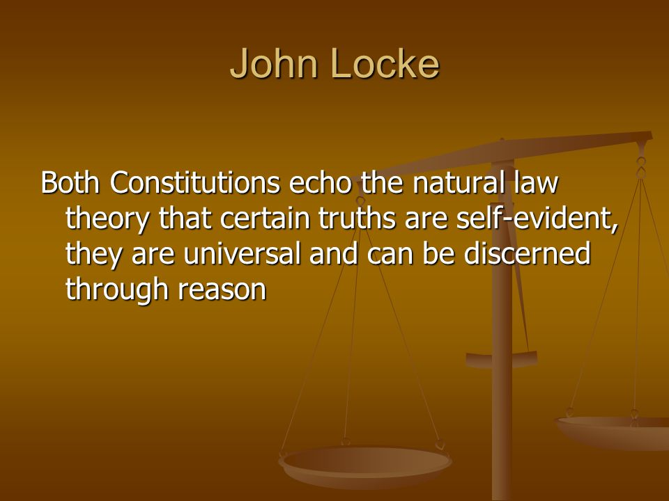 John Locke Both Constitutions echo the natural law theory that certain truths are self-evident, they are universal and can be discerned through reason