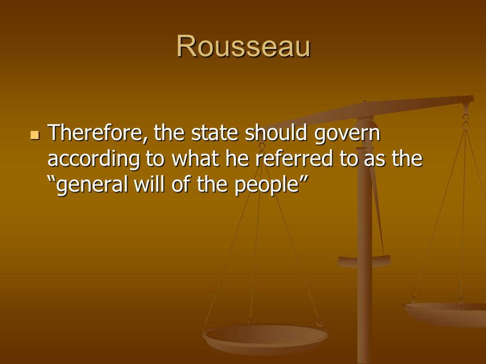 """Rousseau Therefore, the state should govern according to what he referred to as the """"general will of the people"""" Therefore, the state should govern ac"""