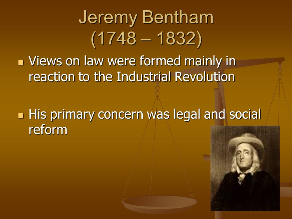 Jeremy Bentham (1748 – 1832) Views on law were formed mainly in reaction to the Industrial Revolution Views on law were formed mainly in reaction to t