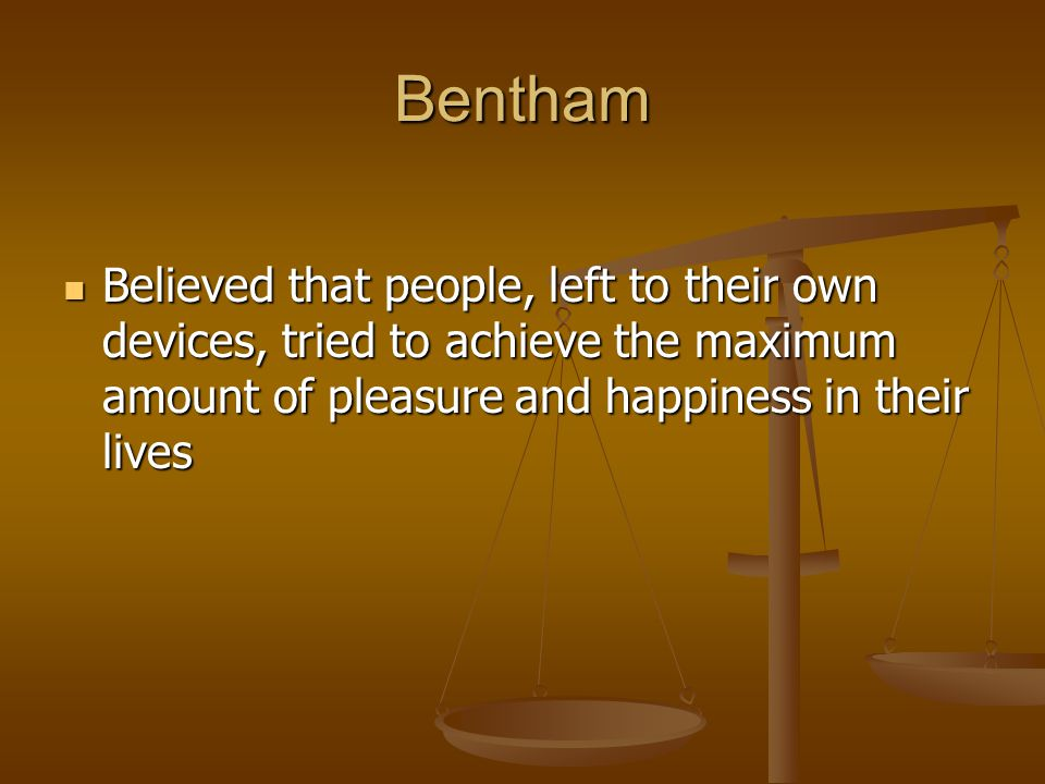 Bentham Believed that people, left to their own devices, tried to achieve the maximum amount of pleasure and happiness in their lives Believed that pe