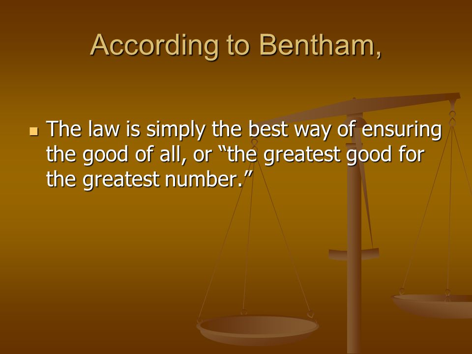 """According to Bentham, The law is simply the best way of ensuring the good of all, or """"the greatest good for the greatest number."""" The law is simply th"""