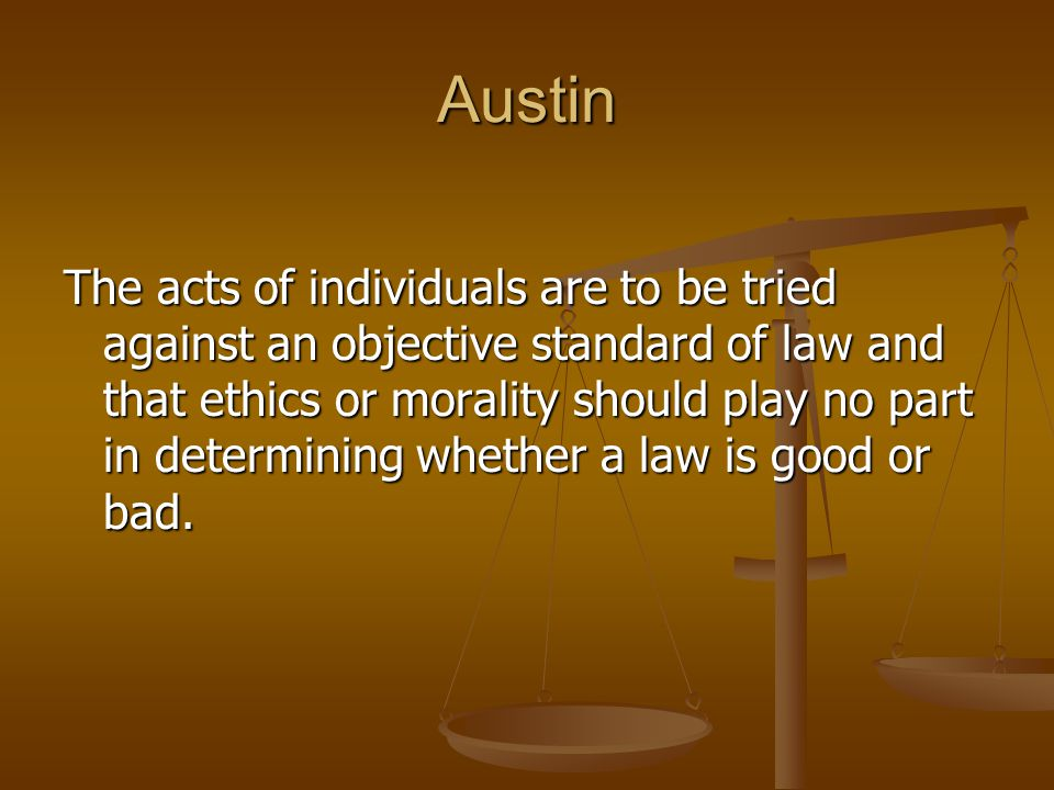 Austin The acts of individuals are to be tried against an objective standard of law and that ethics or morality should play no part in determining whe