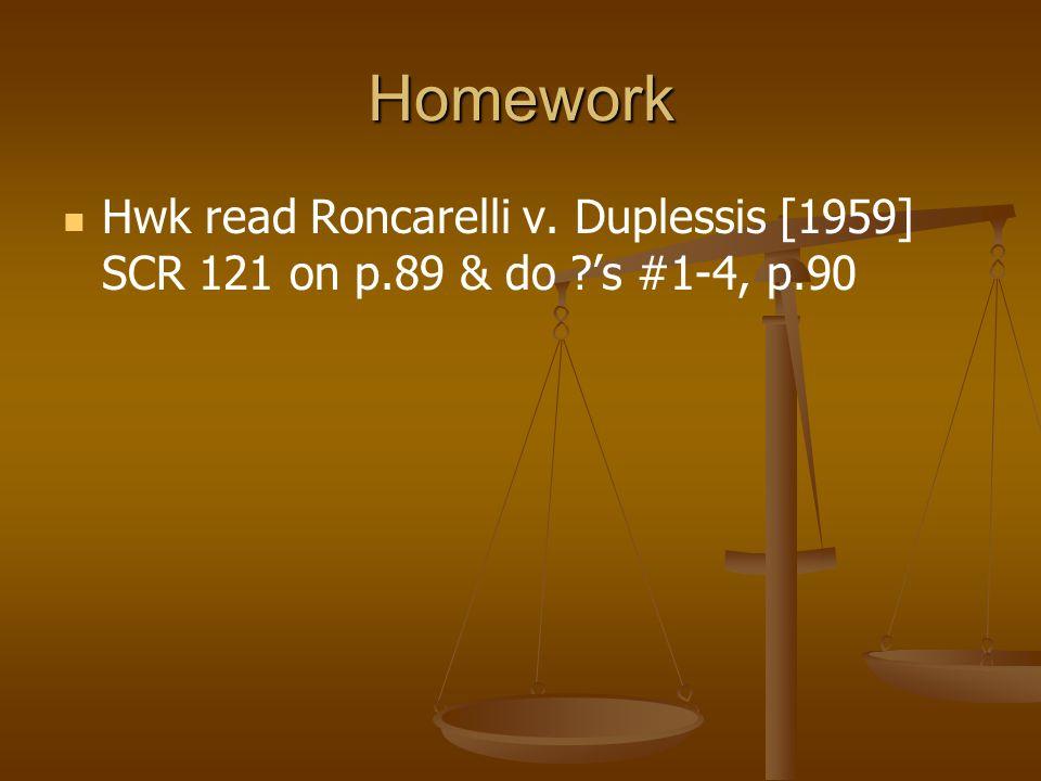 Homework Hwk read Roncarelli v. Duplessis [1959] SCR 121 on p.89 & do ?'s #1-4, p.90