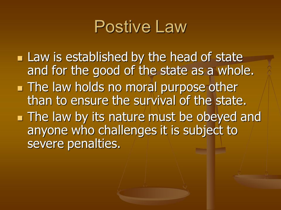 Postive Law Law is established by the head of state and for the good of the state as a whole. Law is established by the head of state and for the good