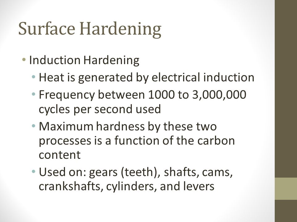 Surface Hardening Induction Hardening Heat is generated by electrical induction Frequency between 1000 to 3,000,000 cycles per second used Maximum har
