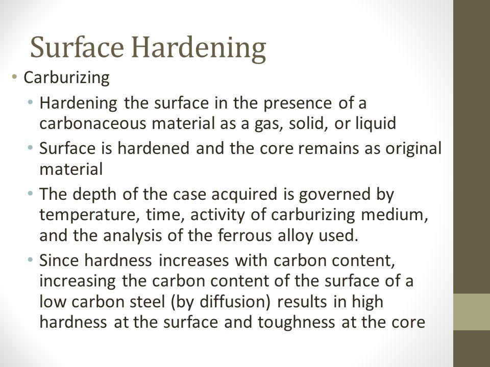 Surface Hardening Carburizing Hardening the surface in the presence of a carbonaceous material as a gas, solid, or liquid Surface is hardened and the
