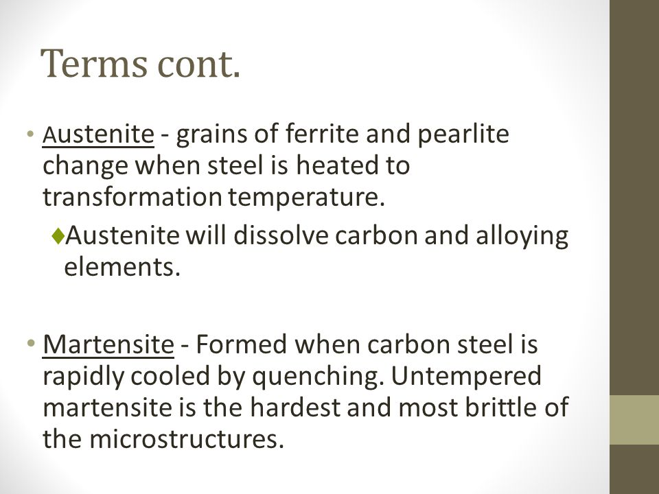 Terms cont. A ustenite - grains of ferrite and pearlite change when steel is heated to transformation temperature.  Austenite will dissolve carbon an