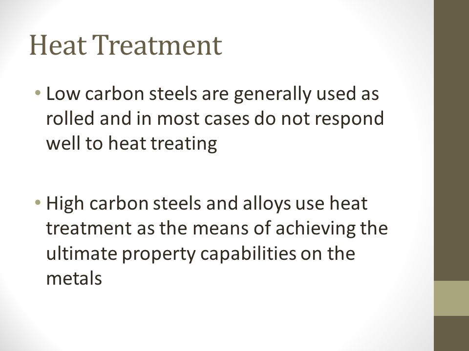 Heat Treatment Low carbon steels are generally used as rolled and in most cases do not respond well to heat treating High carbon steels and alloys use