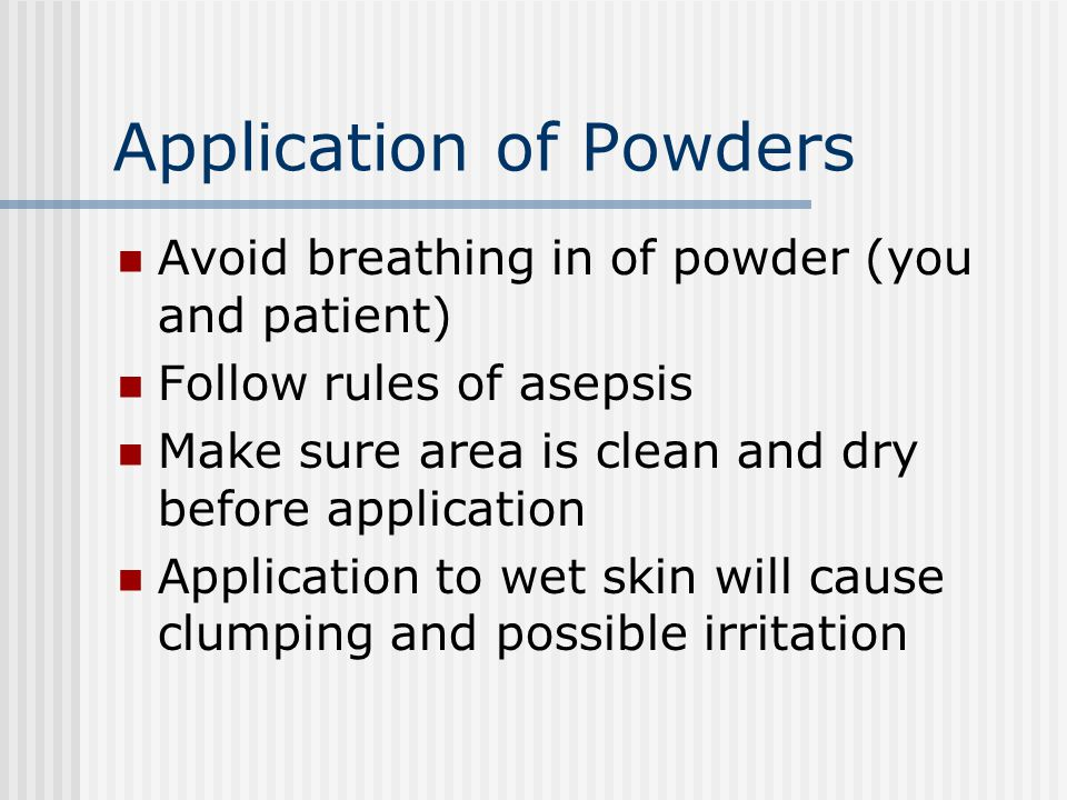 Application of Powders Avoid breathing in of powder (you and patient) Follow rules of asepsis Make sure area is clean and dry before application Application to wet skin will cause clumping and possible irritation