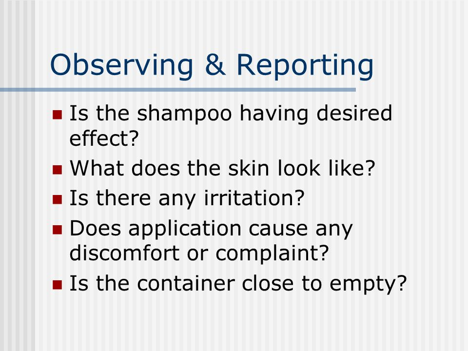Observing & Reporting Is the shampoo having desired effect? What does the skin look like? Is there any irritation? Does application cause any discomfo