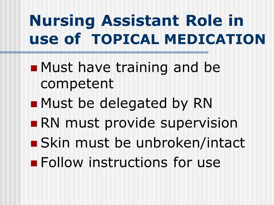 Nursing Assistant Role in use of TOPICAL MEDICATION Must have training and be competent Must be delegated by RN RN must provide supervision Skin must be unbroken/intact Follow instructions for use
