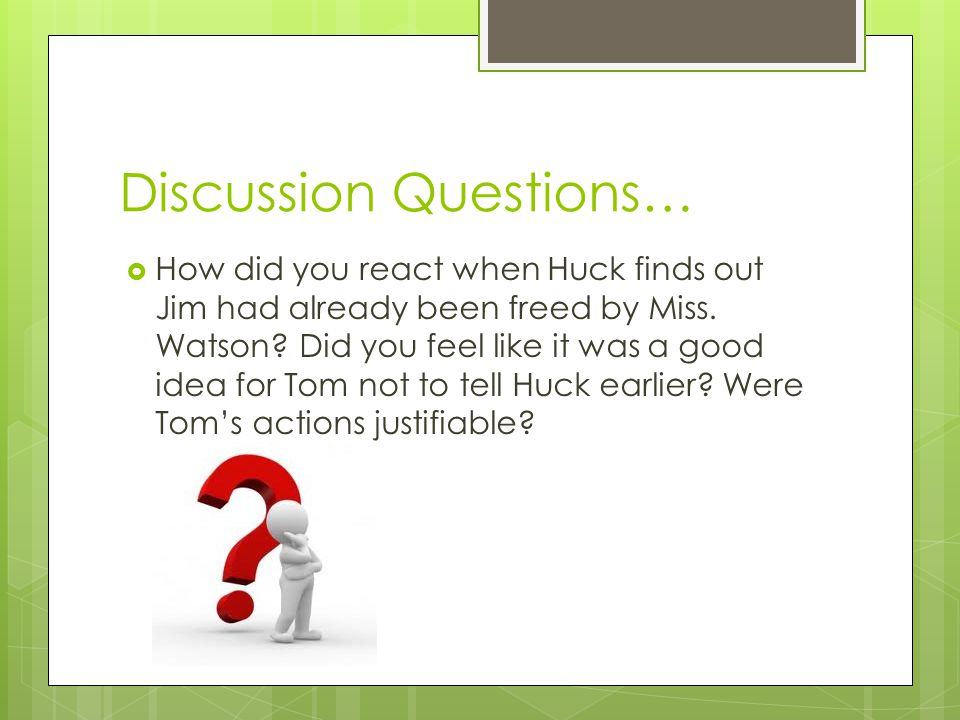Discussion Questions…  How did you react when Huck finds out Jim had already been freed by Miss. Watson? Did you feel like it was a good idea for Tom