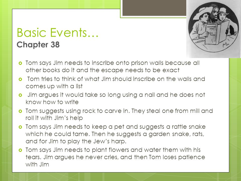 Basic Events… Chapter 38  Tom says Jim needs to inscribe onto prison walls because all other books do it and the escape needs to be exact  Tom tries