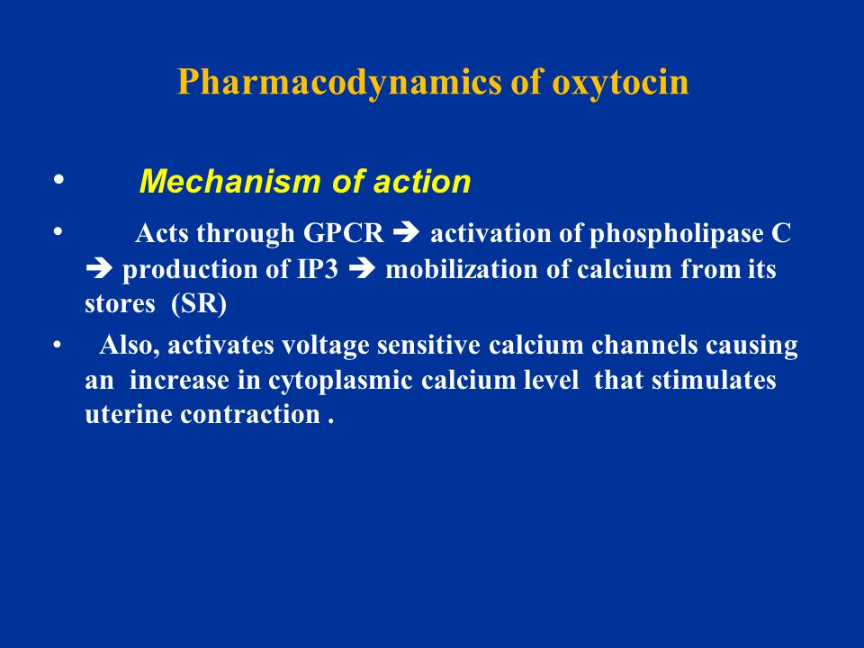 Pharmacodynamics of oxytocin Mechanism of action Acts through GPCR  activation of phospholipase C  production of IP3  mobilization of calcium from