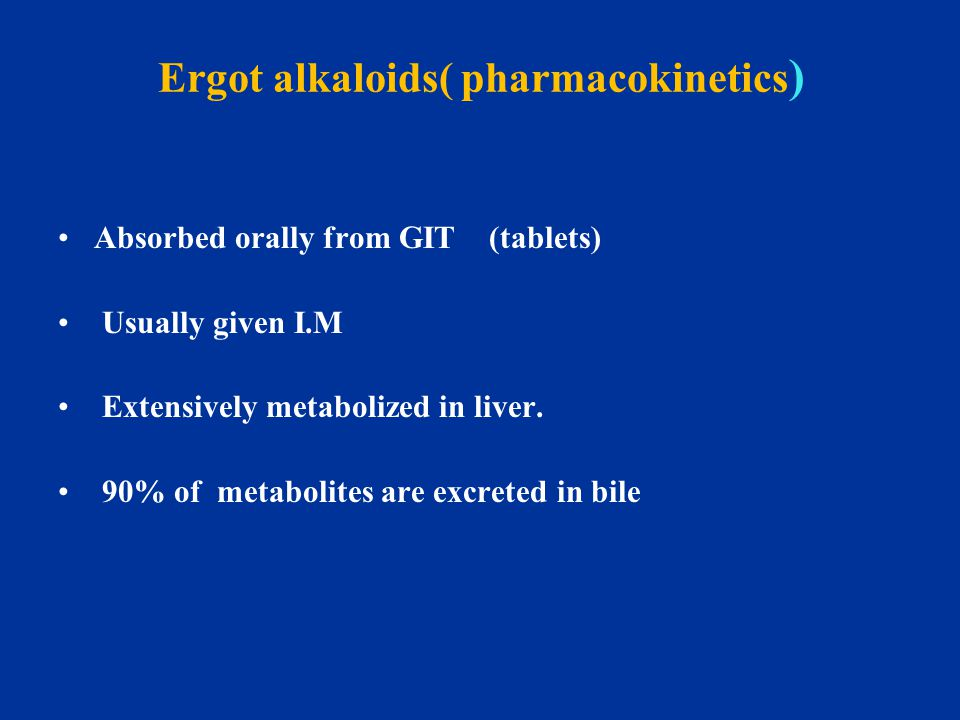 Ergot alkaloids( pharmacokinetics ) Absorbed orally from GIT (tablets) Usually given I.M Extensively metabolized in liver. 90% of metabolites are excr