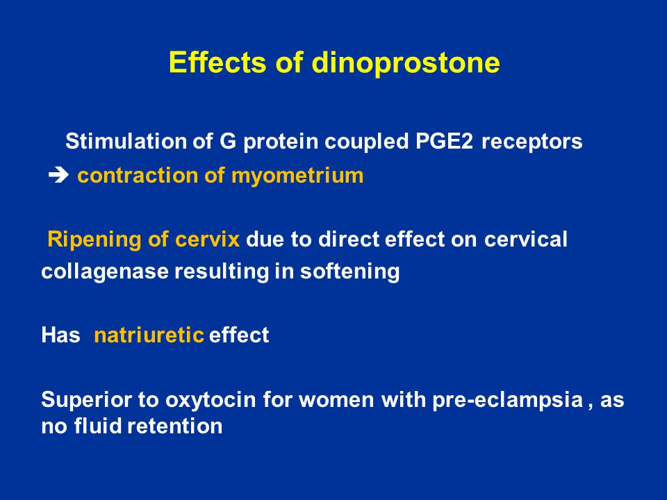 Effects of dinoprostone Stimulation of G protein coupled PGE2 receptors  contraction of myometrium Ripening of cervix due to direct effect on cervica