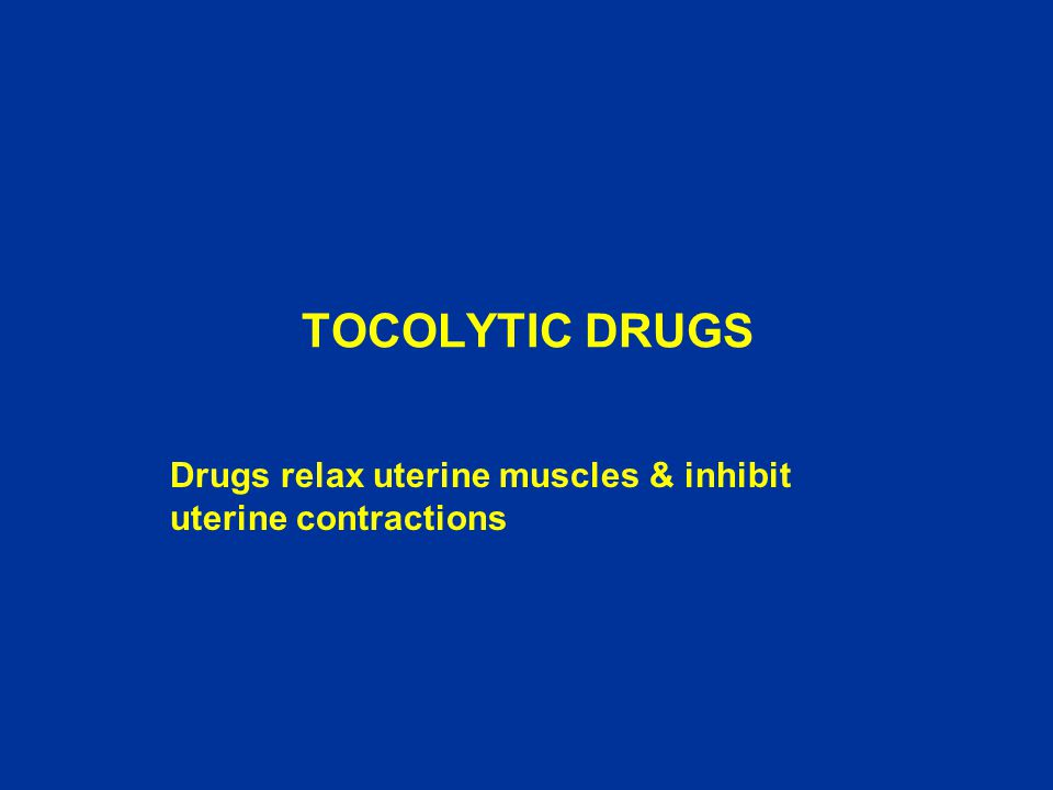 TOCOLYTIC DRUGS Drugs relax uterine muscles & inhibit uterine contractions