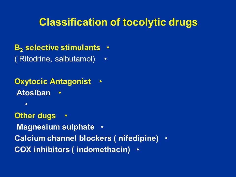 Classification of tocolytic drugs B 2 selective stimulants ( Ritodrine, salbutamol) Oxytocic Antagonist Atosiban Other dugs Magnesium sulphate Calcium