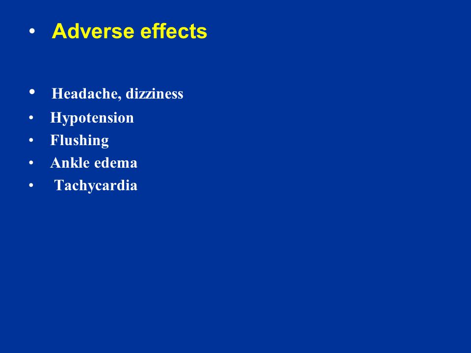 Adverse effects Headache, dizziness Hypotension Flushing Ankle edema Tachycardia